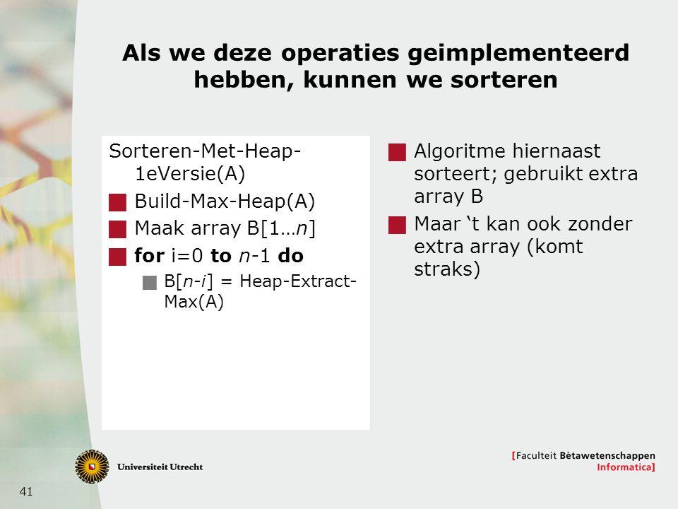 41 Als we deze operaties geimplementeerd hebben, kunnen we sorteren Sorteren-Met-Heap- 1eVersie(A)  Build-Max-Heap(A)  Maak array B[1…n]  for i=0 to n-1 do  B[n-i] = Heap-Extract- Max(A)  Algoritme hiernaast sorteert; gebruikt extra array B  Maar 't kan ook zonder extra array (komt straks)