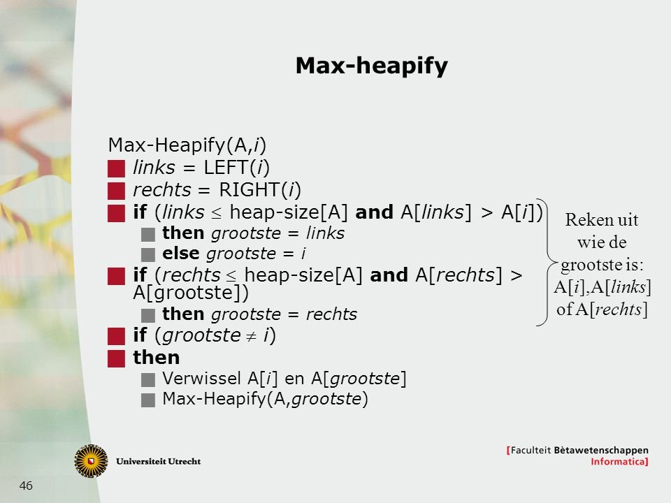 46 Max-heapify Max-Heapify(A,i)  links = LEFT(i)  rechts = RIGHT(i)  if (links  heap-size[A] and A[links] > A[i])  then grootste = links  else g