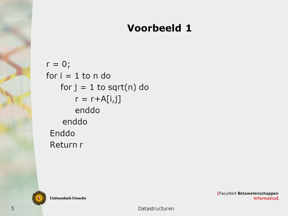 5 Voorbeeld 1 r = 0; for i = 1 to n do for j = 1 to sqrt(n) do r = r+A[i,j] enddo Enddo Return r Datastructuren