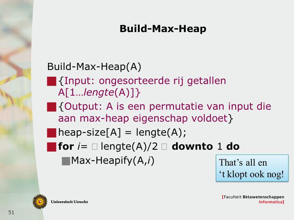 51 Build-Max-Heap Build-Max-Heap(A)  {Input: ongesorteerde rij getallen A[1…lengte(A)]}  {Output: A is een permutatie van input die aan max-heap eigenschap voldoet}  heap-size[A] = lengte(A);  for i=  lengte(A)/2 downto 1 do  Max-Heapify(A,i) That's all en 't klopt ook nog.