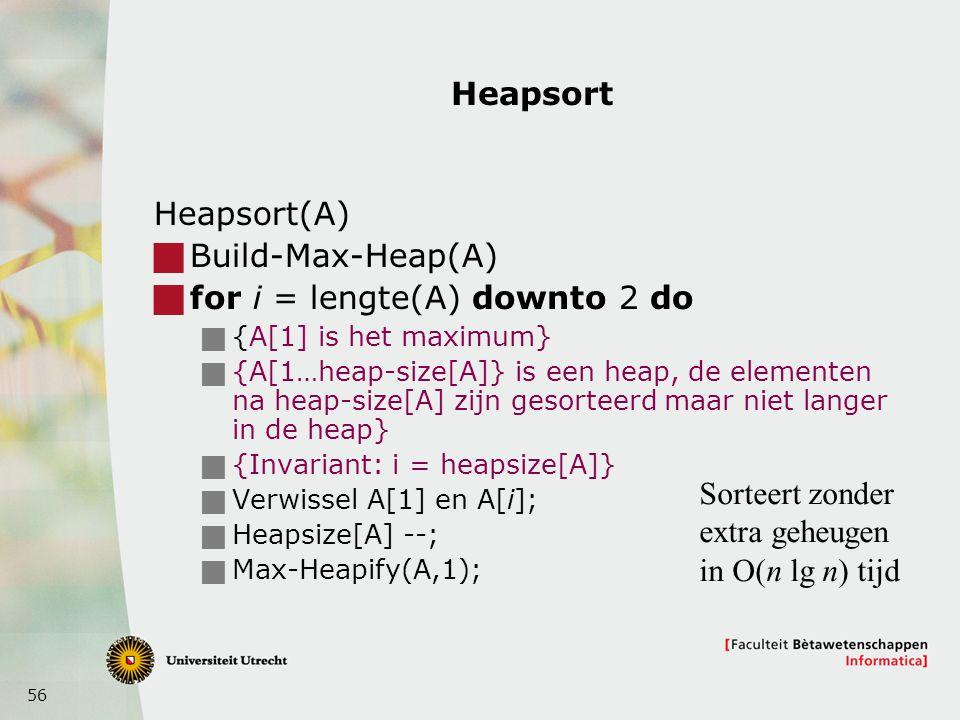 56 Heapsort Heapsort(A)  Build-Max-Heap(A)  for i = lengte(A) downto 2 do  {A[1] is het maximum}  {A[1…heap-size[A]} is een heap, de elementen na heap-size[A] zijn gesorteerd maar niet langer in de heap}  {Invariant: i = heapsize[A]}  Verwissel A[1] en A[i];  Heapsize[A] --;  Max-Heapify(A,1); Sorteert zonder extra geheugen in O(n lg n) tijd