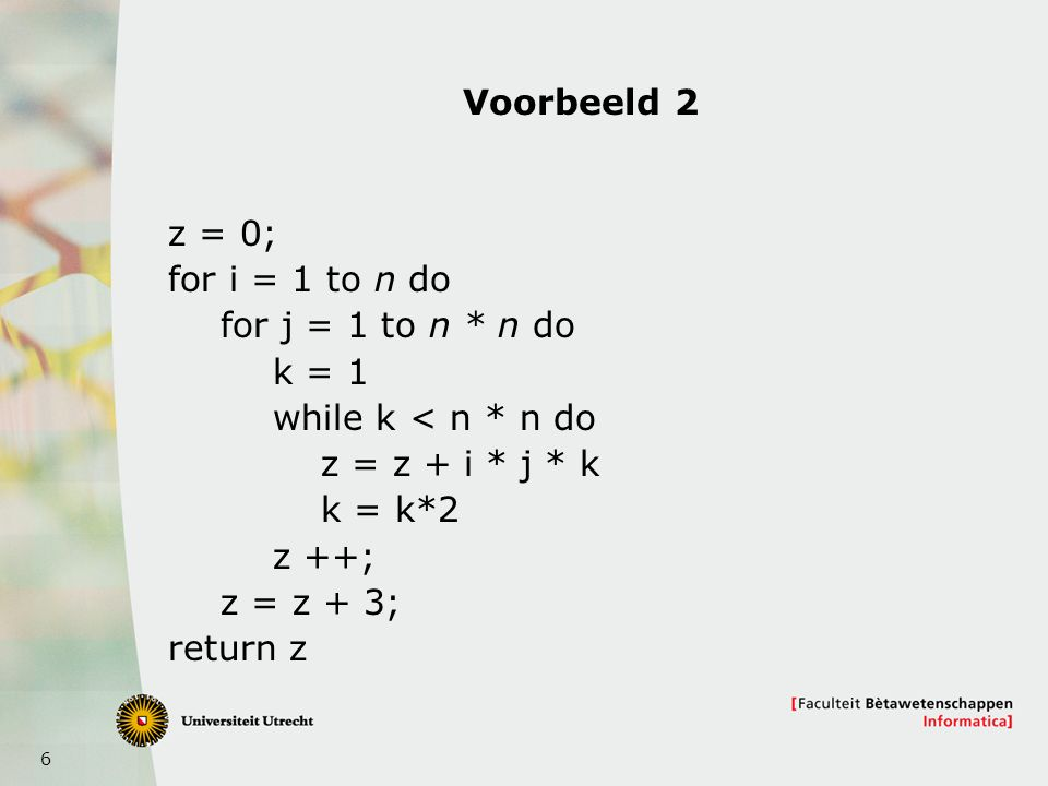 6 Voorbeeld 2 z = 0; for i = 1 to n do for j = 1 to n * n do k = 1 while k < n * n do z = z + i * j * k k = k*2 z ++; z = z + 3; return z