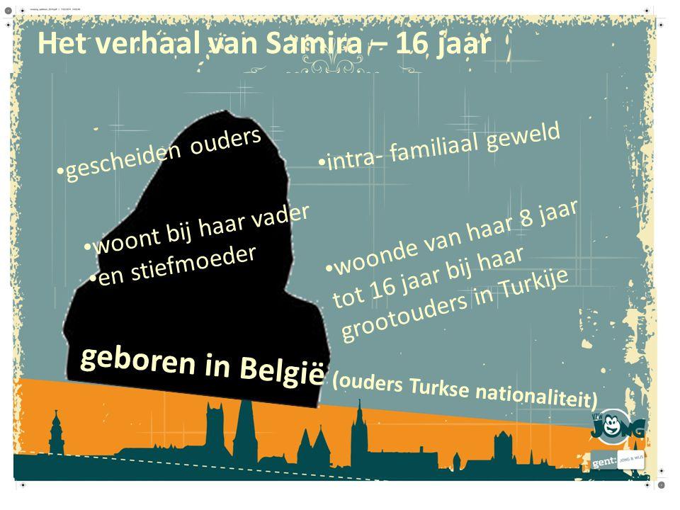 Het verhaal van Samira – 16 jaar geboren in België (ouders Turkse nationaliteit) gescheiden ouders woonde van haar 8 jaar tot 16 jaar bij haar grootou