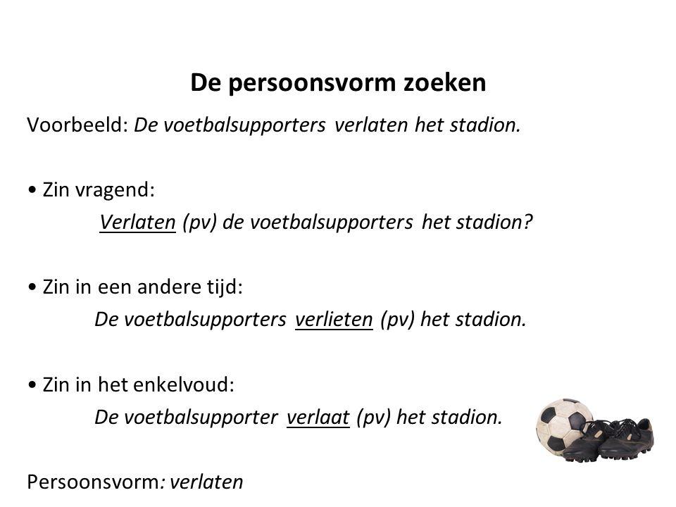 De persoonsvorm zoeken Voorbeeld: De voetbalsupporters verlaten het stadion. Zin vragend: Verlaten (pv) de voetbalsupporters het stadion? Zin in een a