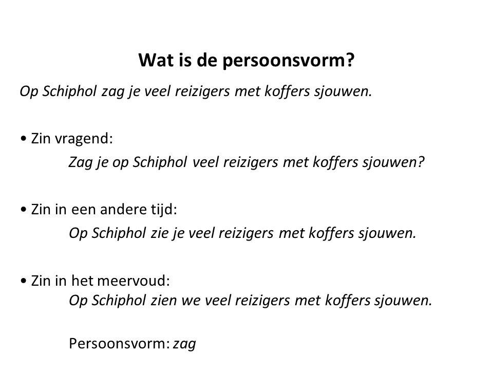 Wat is de persoonsvorm? Op Schiphol zag je veel reizigers met koffers sjouwen. Zin vragend: Zag je op Schiphol veel reizigers met koffers sjouwen? Zin