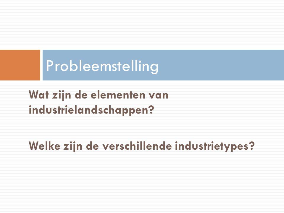 Wat zijn de elementen van industrielandschappen? Welke zijn de verschillende industrietypes? Probleemstelling