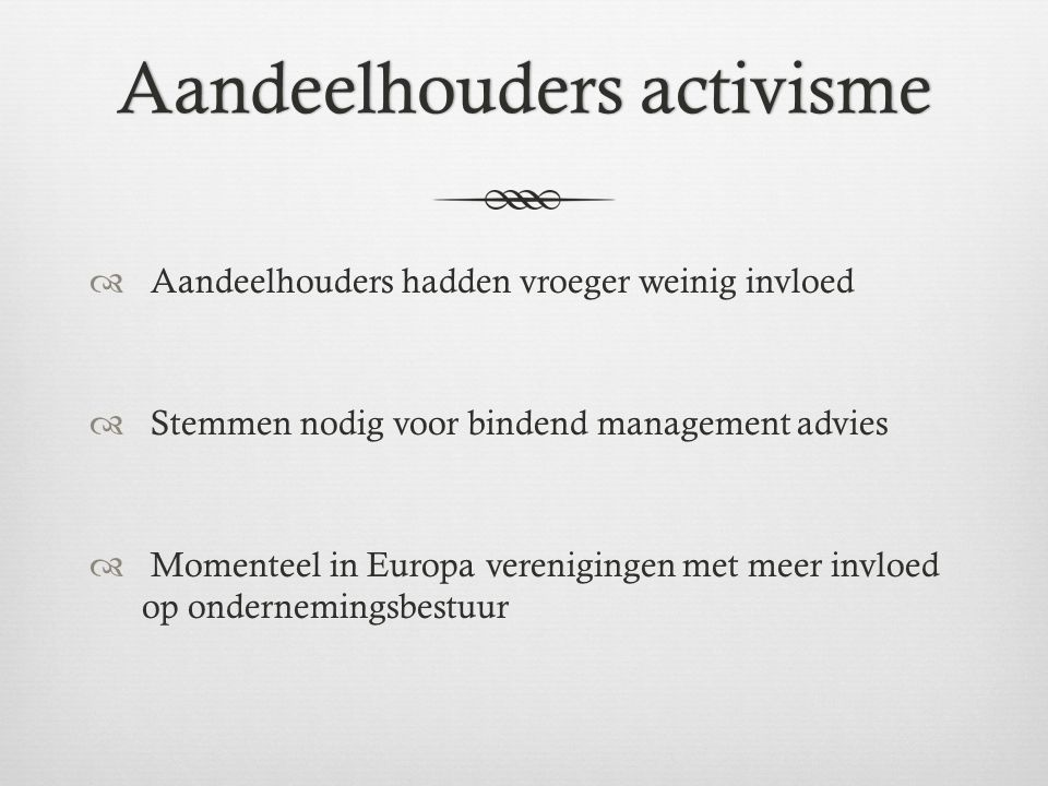 Aandeelhouders activismeAandeelhouders activisme  Aandeelhouders hadden vroeger weinig invloed  Stemmen nodig voor bindend management advies  Momenteel in Europa verenigingen met meer invloed op ondernemingsbestuur