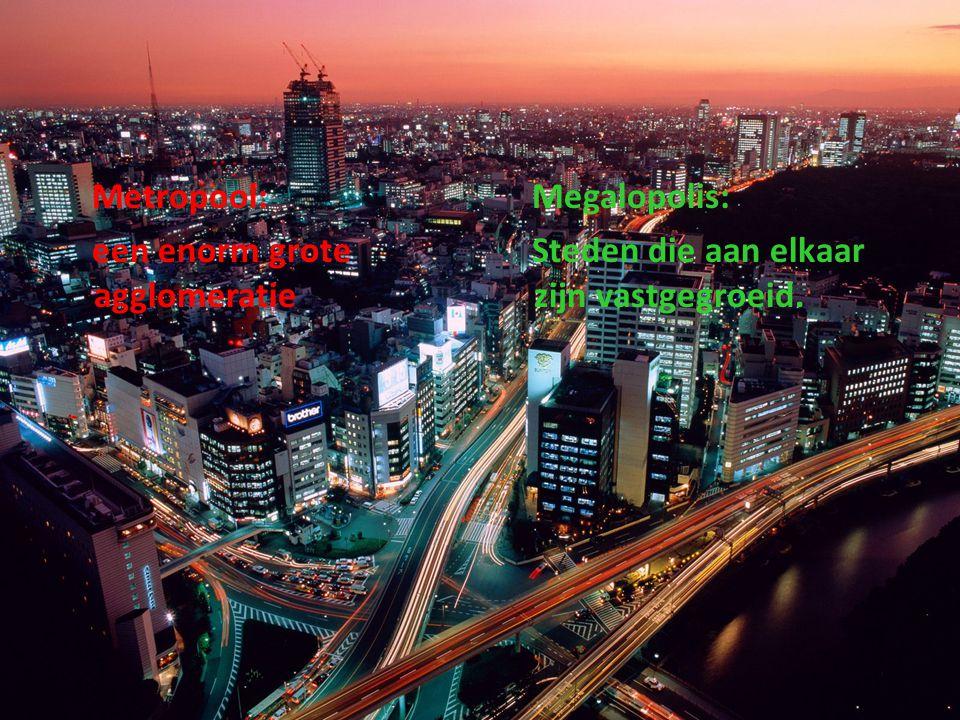 Metropool: een enorm grote agglomeratie Megalopolis: Steden die aan elkaar zijn vastgegroeid.