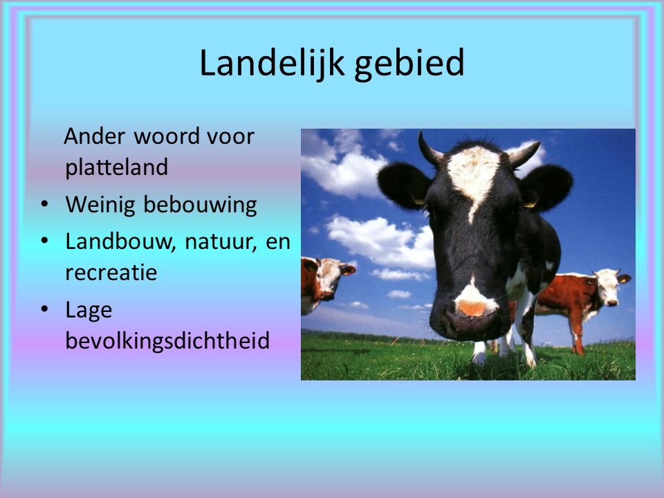 Landelijk gebied Ander woord voor platteland Weinig bebouwing Landbouw, natuur, en recreatie Lage bevolkingsdichtheid