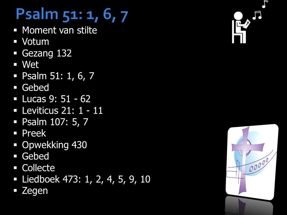 Psalm 51: 1, 6, 7  Moment van stilte  Votum  Gezang 132  Wet  Psalm 51: 1, 6, 7  Gebed  Lucas 9: 51 - 62  Leviticus 21: 1 - 11  Psalm 107: 5, 7  Preek  Opwekking 430  Gebed  Collecte  Liedboek 473: 1, 2, 4, 5, 9, 10  Zegen