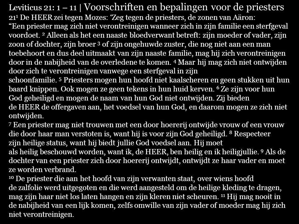 Leviticus 21: 1 – 11 | Voorschriften en bepalingen voor de priesters 21 1 De HEER zei tegen Mozes: 'Zeg tegen de priesters, de zonen van Aäron: Een priester mag zich niet verontreinigen wanneer zich in zijn familie een sterfgeval voordoet.