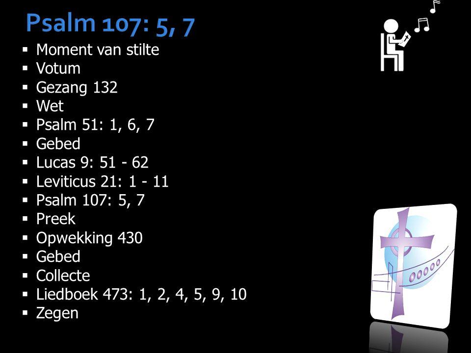 Psalm 107: 5, 7  Moment van stilte  Votum  Gezang 132  Wet  Psalm 51: 1, 6, 7  Gebed  Lucas 9: 51 - 62  Leviticus 21: 1 - 11  Psalm 107: 5, 7  Preek  Opwekking 430  Gebed  Collecte  Liedboek 473: 1, 2, 4, 5, 9, 10  Zegen