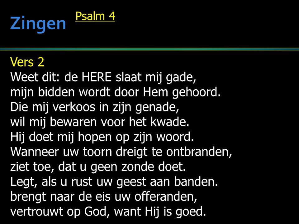 Vers 2 Weet dit: de HERE slaat mij gade, mijn bidden wordt door Hem gehoord. Die mij verkoos in zijn genade, wil mij bewaren voor het kwade. Hij doet
