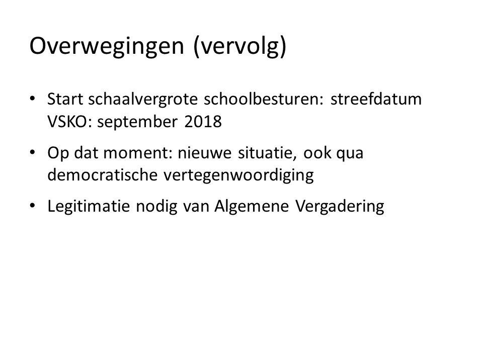 Overwegingen (vervolg) Start schaalvergrote schoolbesturen: streefdatum VSKO: september 2018 Op dat moment: nieuwe situatie, ook qua democratische vertegenwoordiging Legitimatie nodig van Algemene Vergadering