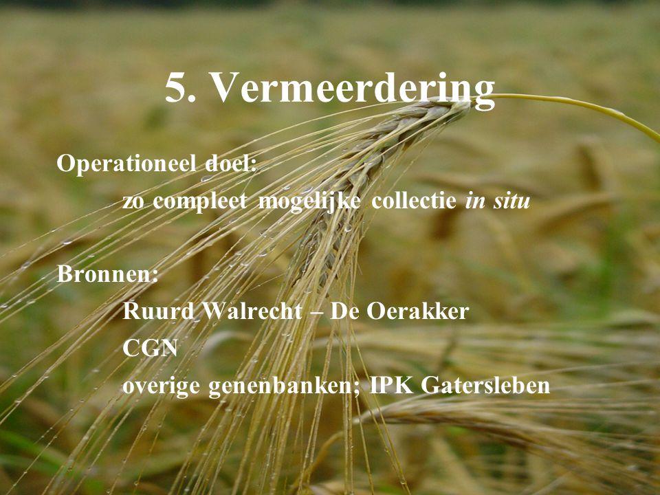 5. Vermeerdering Operationeel doel: zo compleet mogelijke collectie in situ Bronnen: Ruurd Walrecht – De Oerakker CGN overige genenbanken; IPK Gatersl