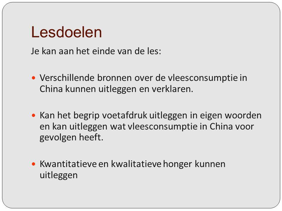 Lesdoelen Je kan aan het einde van de les: Verschillende bronnen over de vleesconsumptie in China kunnen uitleggen en verklaren. Kan het begrip voetaf