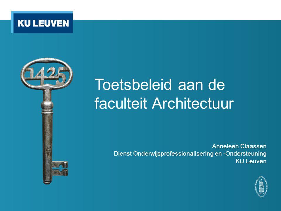 Toetsbeleid aan de faculteit Architectuur Anneleen Claassen Dienst Onderwijsprofessionalisering en -Ondersteuning KU Leuven
