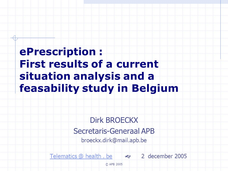 © APB 2005 ePrescription : First results of a current situation analysis and a feasability study in Belgium Dirk BROECKX Secretaris-Generaal APB broeckx.dirk@mail.apb.be Telematics @ health.