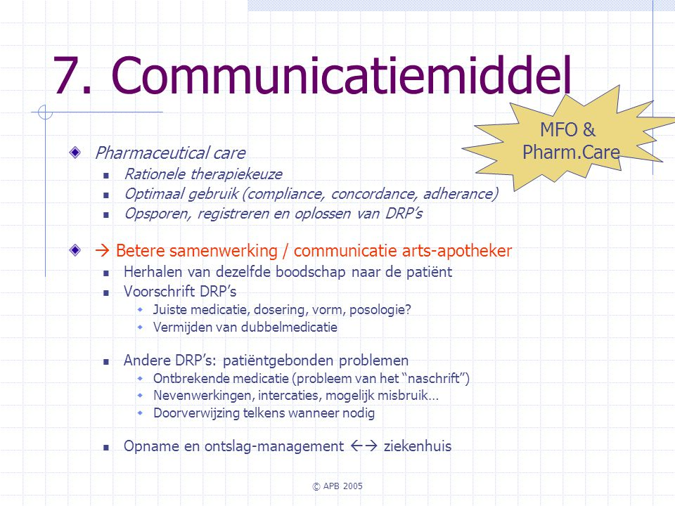 © APB 2005 7. Communicatiemiddel Pharmaceutical care Rationele therapiekeuze Optimaal gebruik (compliance, concordance, adherance) Opsporen, registrer