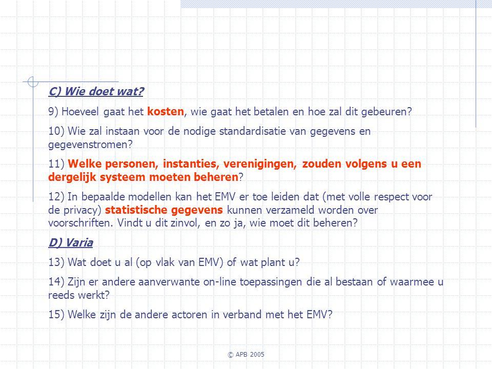 © APB 2005 C) Wie doet wat? 9) Hoeveel gaat het kosten, wie gaat het betalen en hoe zal dit gebeuren? 10) Wie zal instaan voor de nodige standardisati
