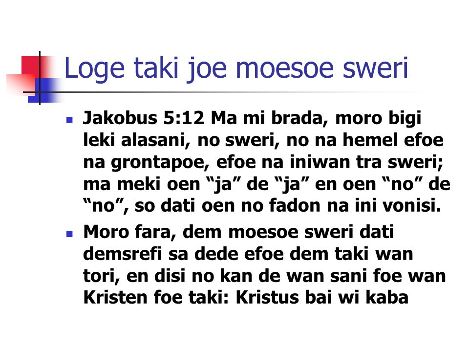 Loge taki joe moesoe sweri Jakobus 5:12 Ma mi brada, moro bigi leki alasani, no sweri, no na hemel efoe na grontapoe, efoe na iniwan tra sweri; ma mek