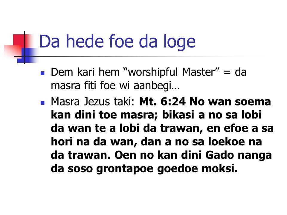 Da hede foe da loge Dem kari hem worshipful Master = da masra fiti foe wi aanbegi… Masra Jezus taki: Mt. 6:24 No wan soema kan dini toe masra; bikasi