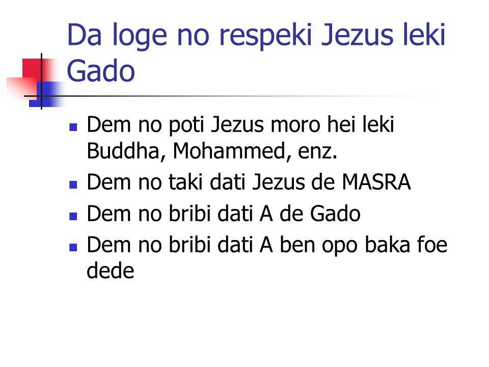 Da loge no respeki Jezus leki Gado Dem no poti Jezus moro hei leki Buddha, Mohammed, enz. Dem no taki dati Jezus de MASRA Dem no bribi dati A de Gado