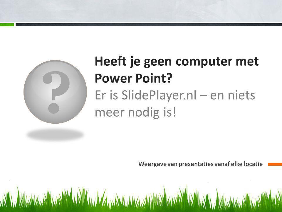 Heeft je geen computer met Power Point.Er is SlidePlayer.nl – en niets meer nodig is.