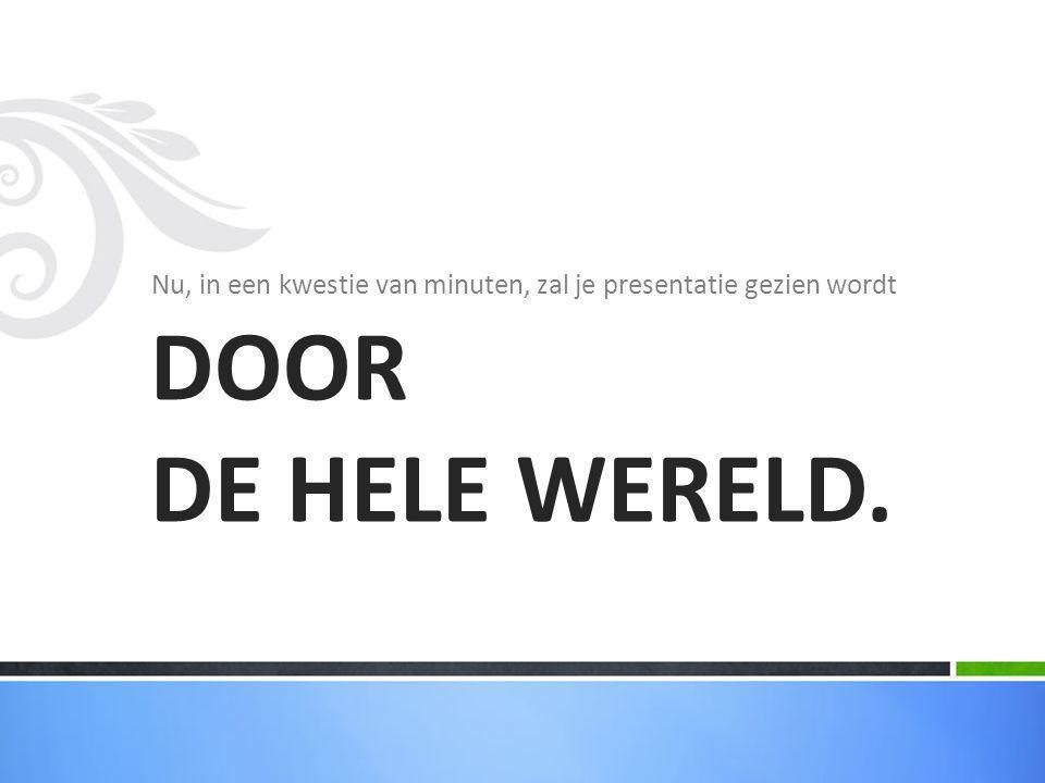 Nu, in een kwestie van minuten, zal je presentatie gezien wordt DOOR DE HELE WERELD.