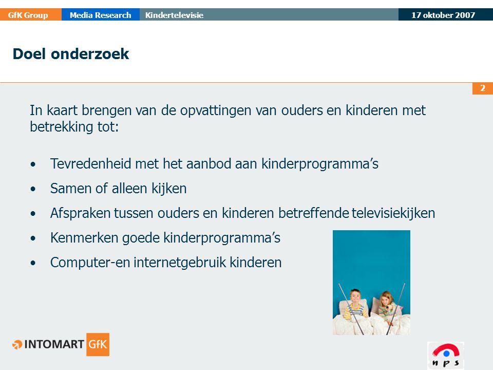 17 oktober 2007 GfK GroupMedia ResearchKindertelevisie 2 In kaart brengen van de opvattingen van ouders en kinderen met betrekking tot: •Tevredenheid