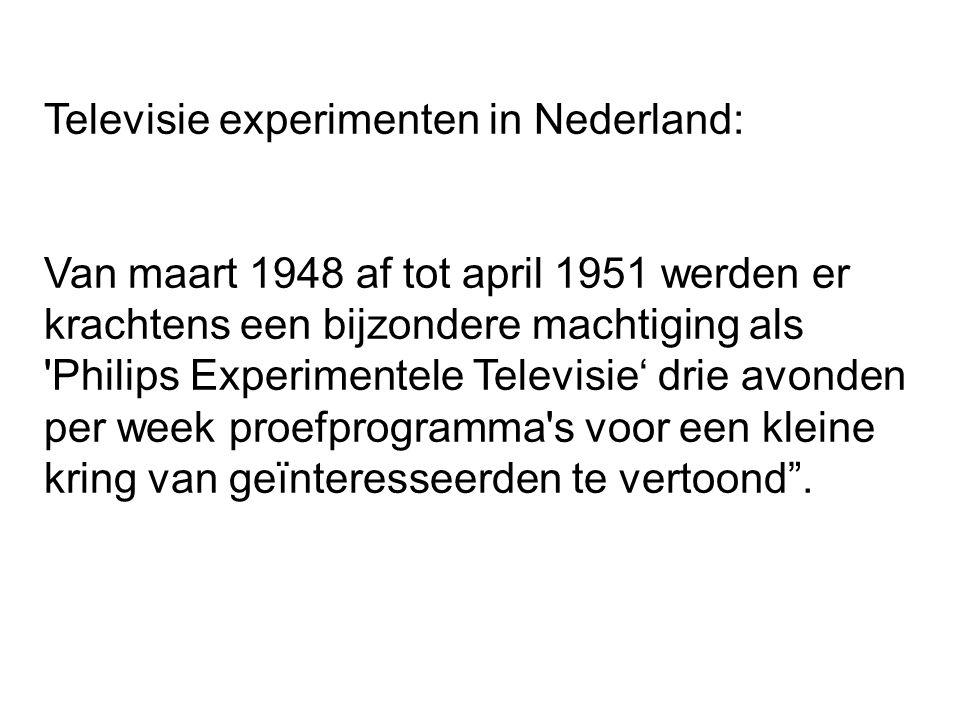Televisie experimenten in Nederland: Van maart 1948 af tot april 1951 werden er krachtens een bijzondere machtiging als Philips Experimentele Televisie' drie avonden per week proefprogramma s voor een kleine kring van geïnteresseerden te vertoond .