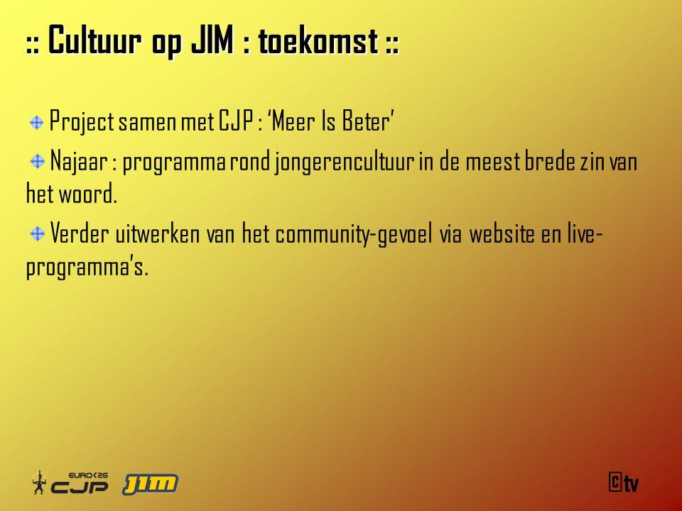 ©tv :: Cultuur op JIM : toekomst :: Project samen met CJP : 'Meer Is Beter' Najaar : programma rond jongerencultuur in de meest brede zin van het woord.