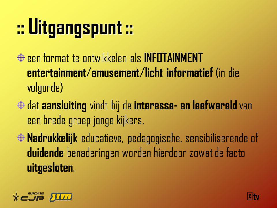 ©tv :: Uitgangspunt :: een format te ontwikkelen als INFOTAINMENT entertainment / amusement / licht informatief (in die volgorde) dat aansluiting vindt bij de interesse- en leefwereld van een brede groep jonge kijkers.