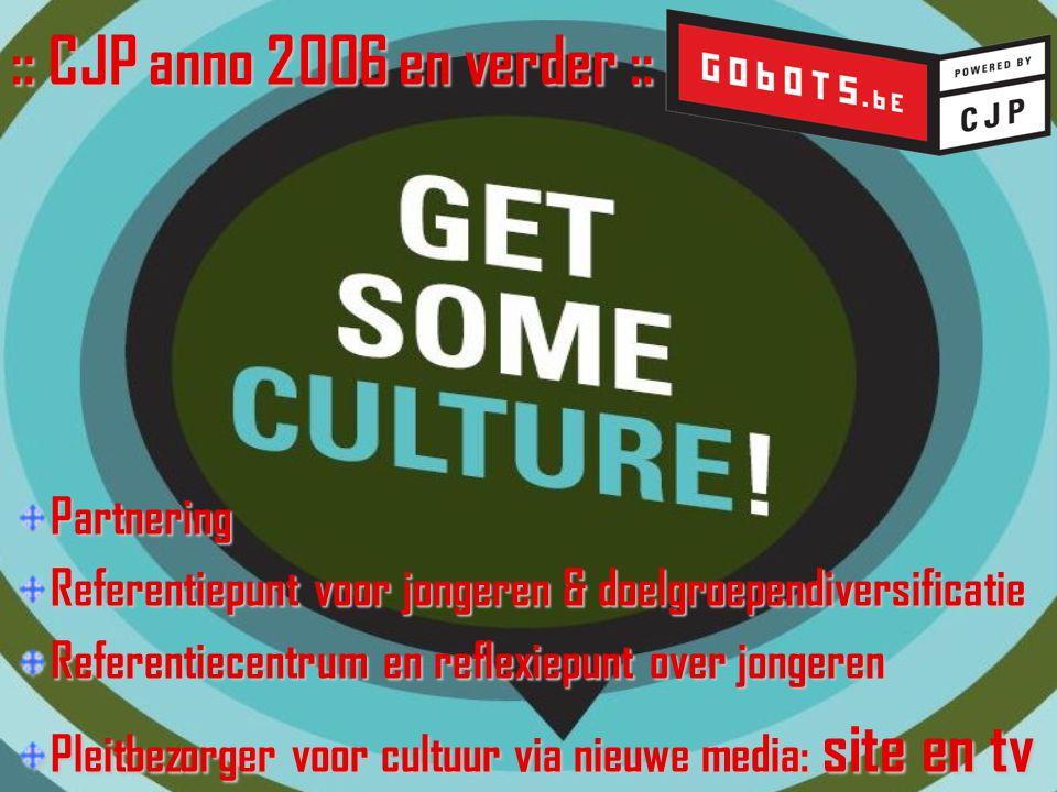 :: CJP anno 2006 en verder :: Partnering Referentiepunt voor jongeren & doelgroependiversificatie Referentiecentrum en reflexiepunt over jongeren Pleitbezorger voor cultuur via nieuwe media: site en tv
