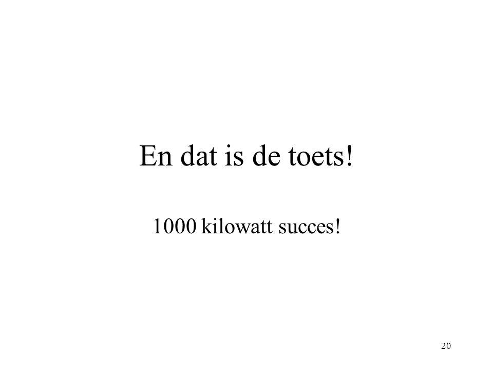 20 En dat is de toets! 1000 kilowatt succes!