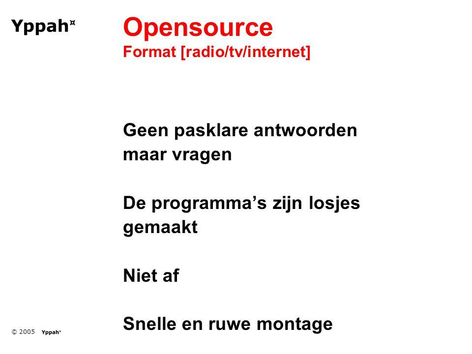 © 2005 Opensource Format [radio/tv/internet] Geen pasklare antwoorden maar vragen De programma's zijn losjes gemaakt Niet af Snelle en ruwe montage