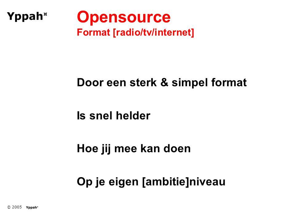 © 2005 Opensource Format [radio/tv/internet] Door een sterk & simpel format Is snel helder Hoe jij mee kan doen Op je eigen [ambitie]niveau