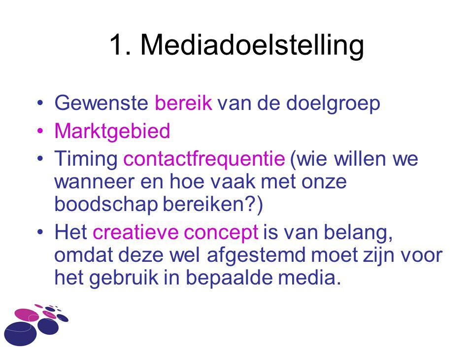 1. Mediadoelstelling •Gewenste bereik van de doelgroep •Marktgebied •Timing contactfrequentie (wie willen we wanneer en hoe vaak met onze boodschap be