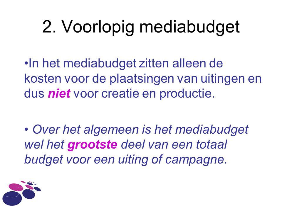 2. Voorlopig mediabudget •In het mediabudget zitten alleen de kosten voor de plaatsingen van uitingen en dus niet voor creatie en productie. • Over he