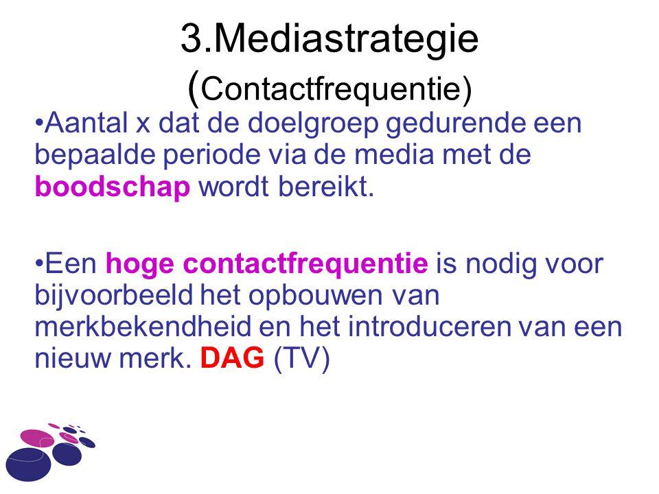3.Mediastrategie ( Contactfrequentie) •Aantal x dat de doelgroep gedurende een bepaalde periode via de media met de boodschap wordt bereikt.