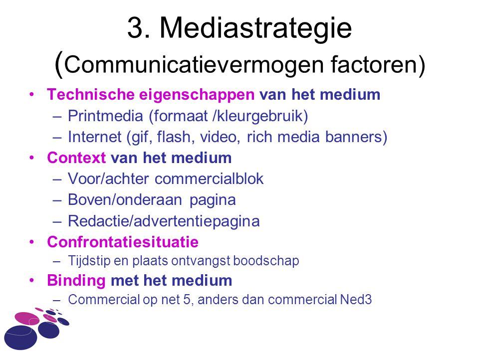 3. Mediastrategie ( Communicatievermogen factoren) •Technische eigenschappen van het medium –Printmedia (formaat /kleurgebruik) –Internet (gif, flash,