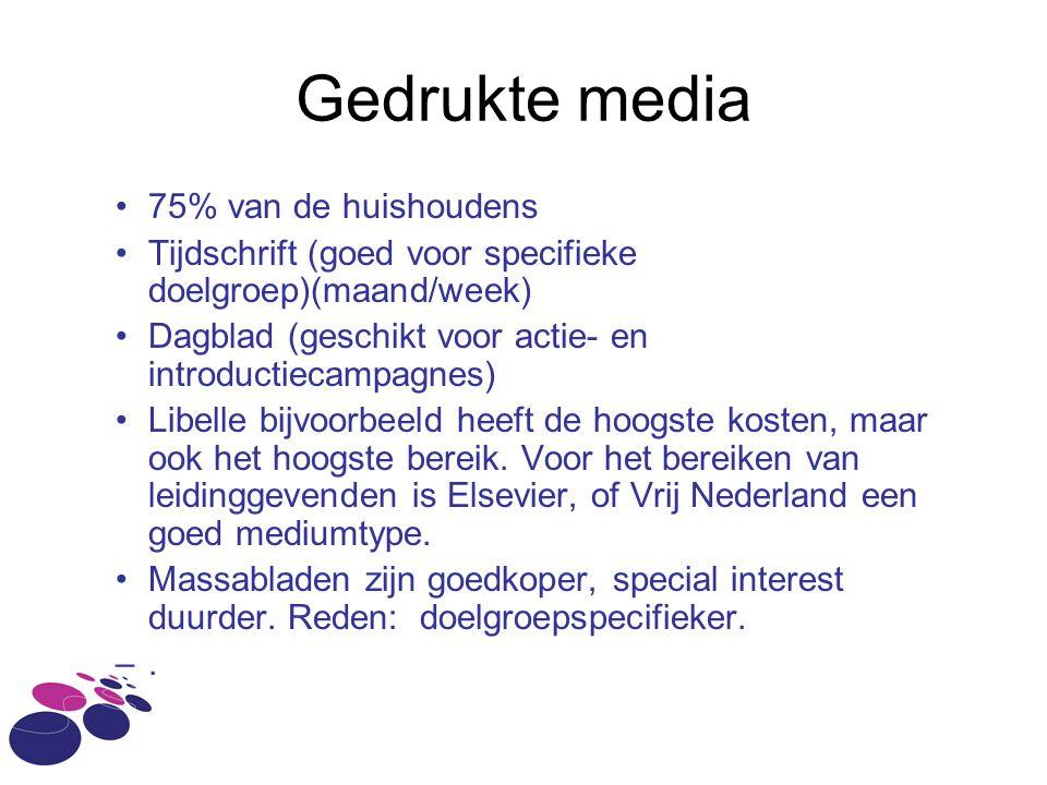 Gedrukte media •75% van de huishoudens •Tijdschrift (goed voor specifieke doelgroep)(maand/week) •Dagblad (geschikt voor actie- en introductiecampagnes) •Libelle bijvoorbeeld heeft de hoogste kosten, maar ook het hoogste bereik.