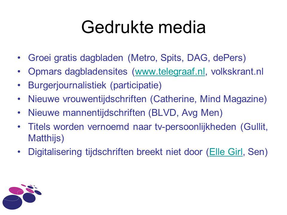 Gedrukte media •Groei gratis dagbladen (Metro, Spits, DAG, dePers) •Opmars dagbladensites (www.telegraaf.nl, volkskrant.nlwww.telegraaf.nl •Burgerjournalistiek (participatie) •Nieuwe vrouwentijdschriften (Catherine, Mind Magazine) •Nieuwe mannentijdschriften (BLVD, Avg Men) •Titels worden vernoemd naar tv-persoonlijkheden (Gullit, Matthijs) •Digitalisering tijdschriften breekt niet door (Elle Girl, Sen)Elle Girl