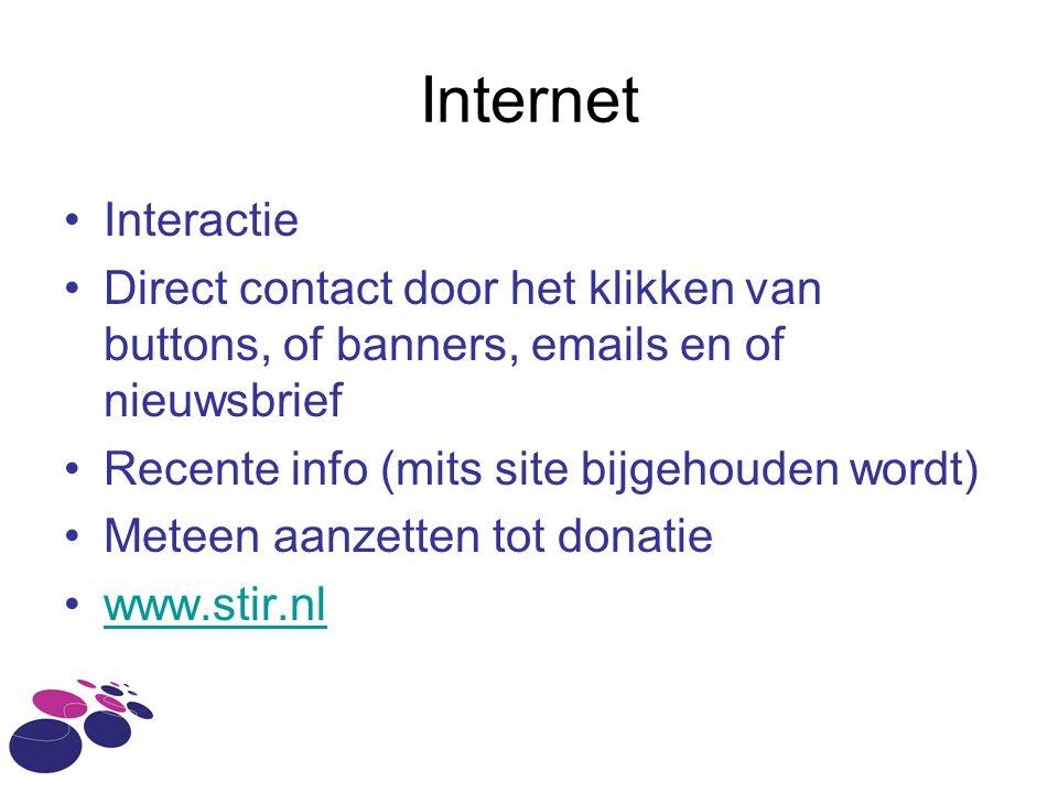 Internet •Interactie •Direct contact door het klikken van buttons, of banners, emails en of nieuwsbrief •Recente info (mits site bijgehouden wordt) •Meteen aanzetten tot donatie •www.stir.nlwww.stir.nl