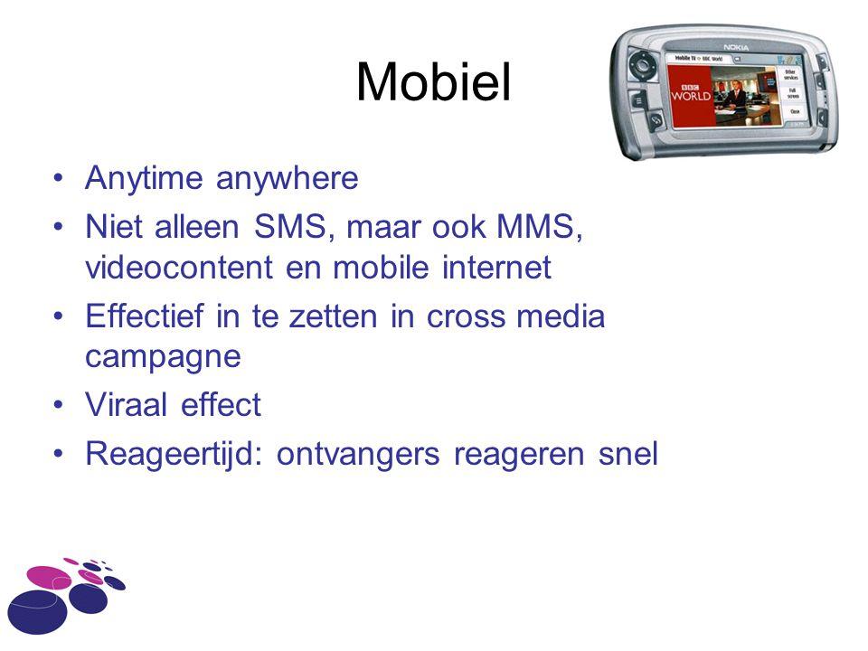 Mobiel •Anytime anywhere •Niet alleen SMS, maar ook MMS, videocontent en mobile internet •Effectief in te zetten in cross media campagne •Viraal effect •Reageertijd: ontvangers reageren snel
