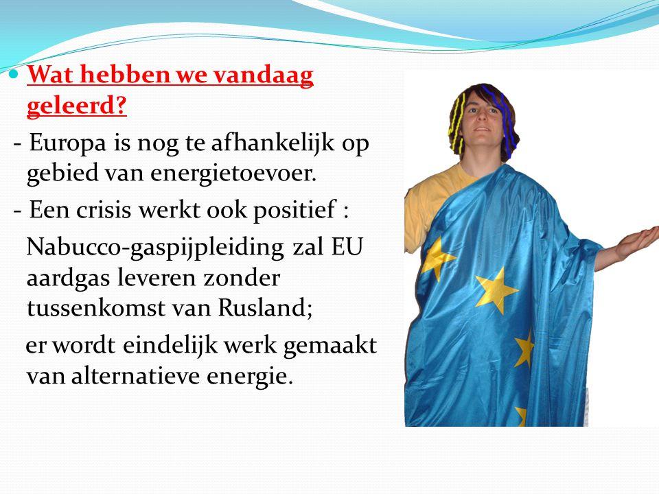  Wat hebben we vandaag geleerd. - Europa is nog te afhankelijk op gebied van energietoevoer.