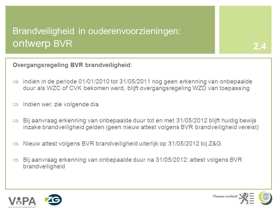 Overgangsregeling BVR brandveiligheid:  indien in de periode 01/01/2010 tot 31/05/2011 nog geen erkenning van onbepaalde duur als WZC of CVK bekomen werd, blijft overgangsregeling WZD van toepassing  Indien wel: zie volgende dia  Bij aanvraag erkenning van onbepaalde duur tot en met 31/05/2012 blijft huidig bewijs inzake brandveiligheid gelden (geen nieuw attest volgens BVR brandveiligheid vereist)  Nieuw attest volgens BVR brandveiligheid uiterlijk op 31/05/2012 bij Z&G  Bij aanvraag erkenning van onbepaalde duur na 31/05/2012: attest volgens BVR brandveiligheid Brandveiligheid in ouderenvoorzieningen: ontwerp BVR 2.4