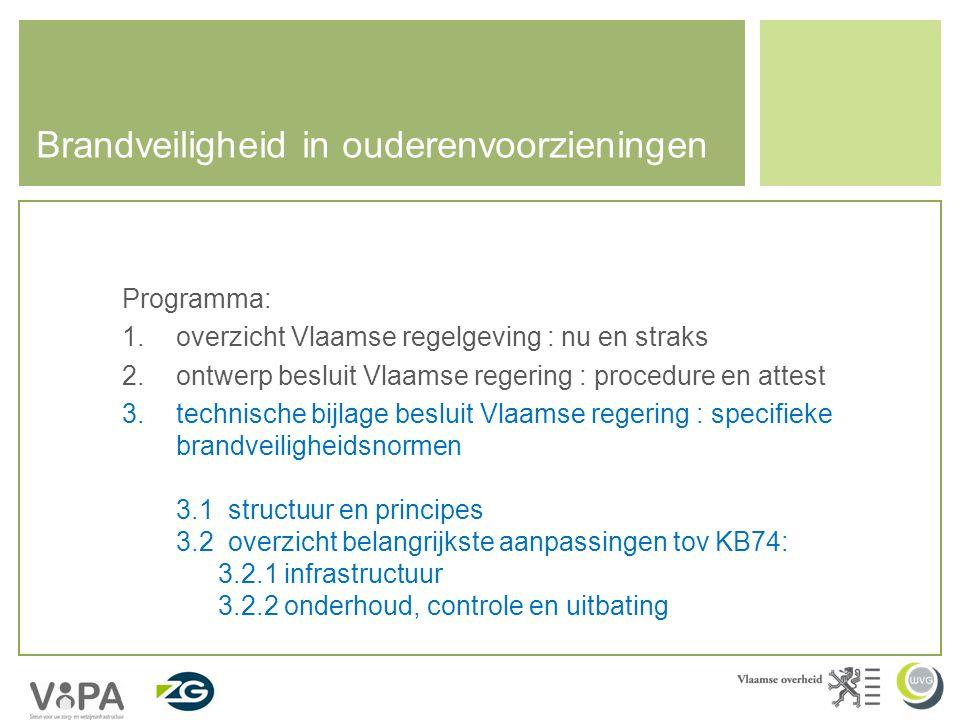 Brandveiligheid in ouderenvoorzieningen Programma: 1.overzicht Vlaamse regelgeving : nu en straks 2.ontwerp besluit Vlaamse regering : procedure en attest 3.technische bijlage besluit Vlaamse regering : specifieke brandveiligheidsnormen 3.1 structuur en principes 3.2 overzicht belangrijkste aanpassingen tov KB74: 3.2.1 infrastructuur 3.2.2 onderhoud, controle en uitbating