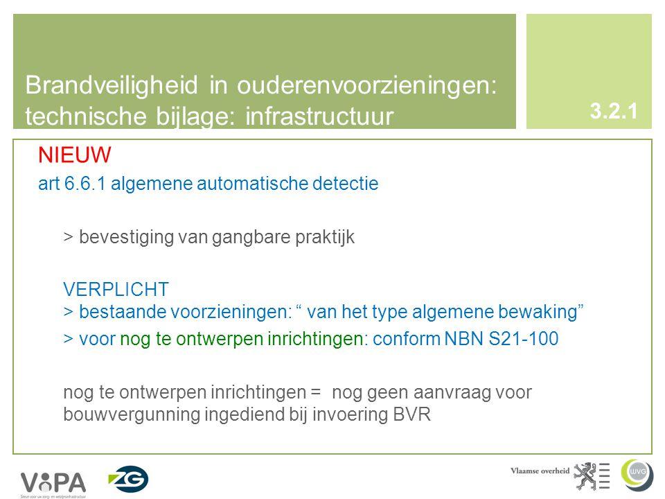 Brandveiligheid in ouderenvoorzieningen: technische bijlage: infrastructuur 3.2.1 NIEUW art 6.6.1 algemene automatische detectie > bevestiging van gangbare praktijk VERPLICHT > bestaande voorzieningen: van het type algemene bewaking > voor nog te ontwerpen inrichtingen: conform NBN S21-100 nog te ontwerpen inrichtingen = nog geen aanvraag voor bouwvergunning ingediend bij invoering BVR