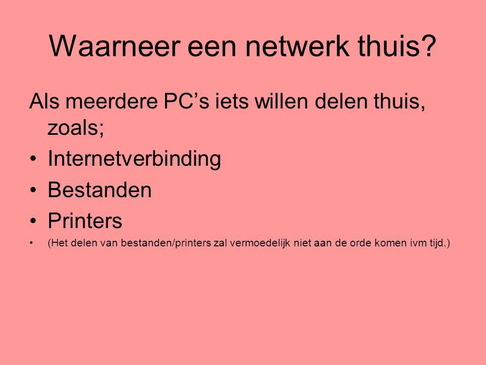 Waarneer een netwerk thuis? Als meerdere PC's iets willen delen thuis, zoals; •Internetverbinding •Bestanden •Printers •(Het delen van bestanden/print